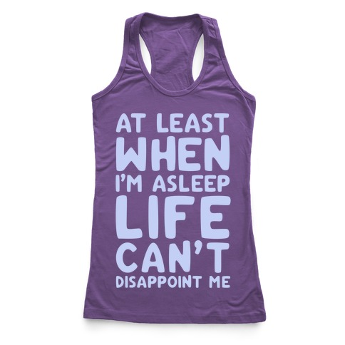 At Least When I'm Asleep Like Can't Disappoint Me Racerback Tank Top