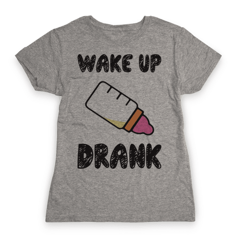 Wake Up Drank (Baby) Womens T-Shirt