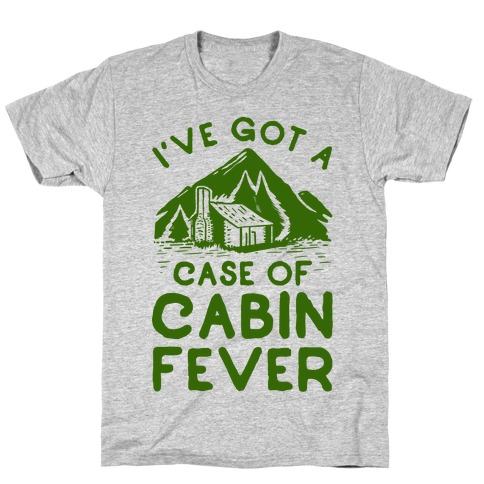 I've Got a Case of Cabin Fever T-Shirt