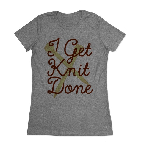 I Get Knit Done Womens T-Shirt