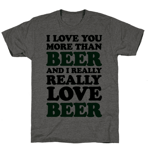 I Love You More Than Beer And I Really Really Love Beer Mens T-Shirt