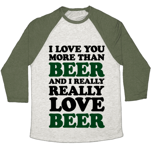 I Love You More Than Beer And I Really Really Love Beer Baseball Tee