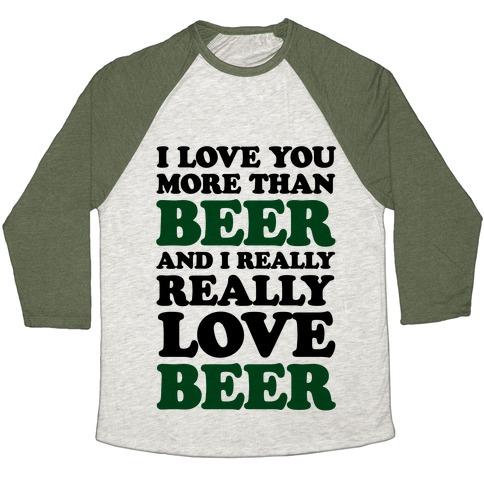 I Love You More Than Beer And I Really Really Love Beer Baseball Tee