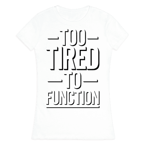 Too Tired To Function Womens T-Shirt