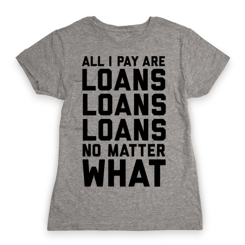 All I Pay Are Loans Loans Loans No Matter What Womens T-Shirt