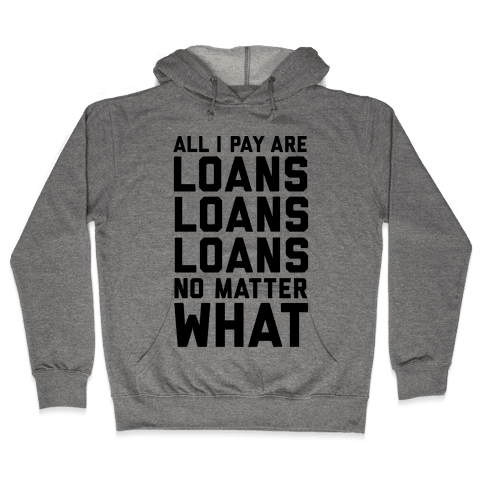 All I Pay Are Loans Loans Loans No Matter What Hooded Sweatshirt