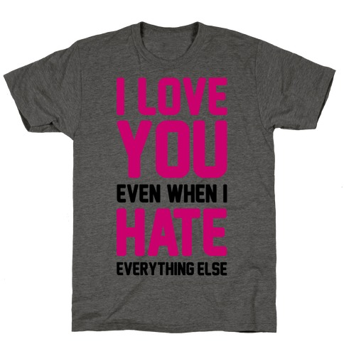 I Love You Even When I Hate Everything Else T-Shirt