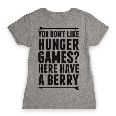 You Don't Like Hunger Games? Here Have A Berry Womens T-Shirt