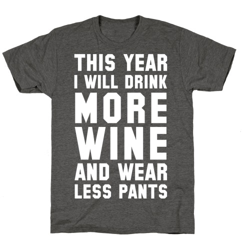 This Year I Will Drink More Wine And Wear Less Pants T-Shirt
