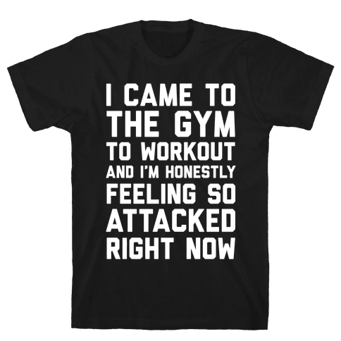 I Came To The Gym To Workout And I'm Honestly Feeling So Attacked Right Now Mens T-Shirt