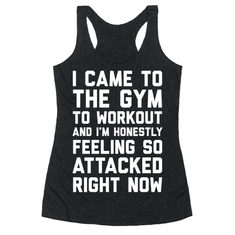 I Came To The Gym To Workout And I'm Honestly Feeling So Attacked Right Now Racerback Tank Top