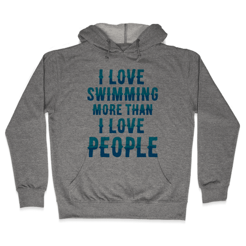 I Love Swimming More Than I Love People Hooded Sweatshirt