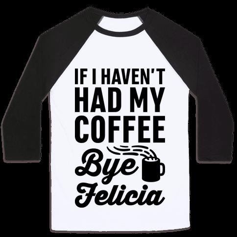 If I Haven't Had My Coffee Bye Felicia Baseball Tee