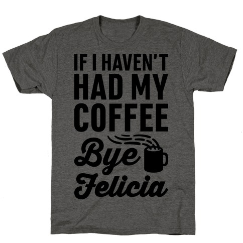 If I Haven't Had My Coffee Bye Felicia T-Shirt