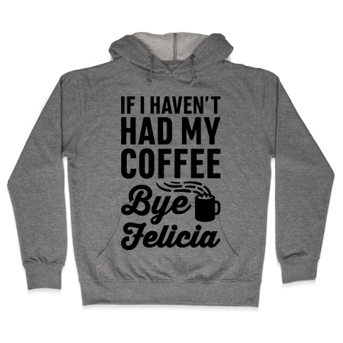 If I Haven't Had My Coffee Bye Felicia Hooded Sweatshirt