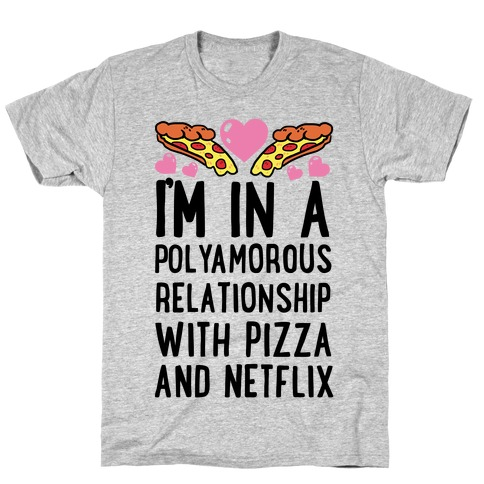 I'm In A Polyamorous Relationship With Pizza And Netflix T-Shirt