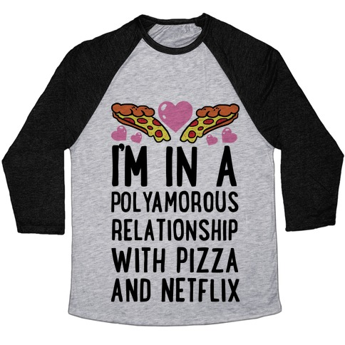 I'm In A Polyamorous Relationship With Pizza And Netflix Baseball Tee