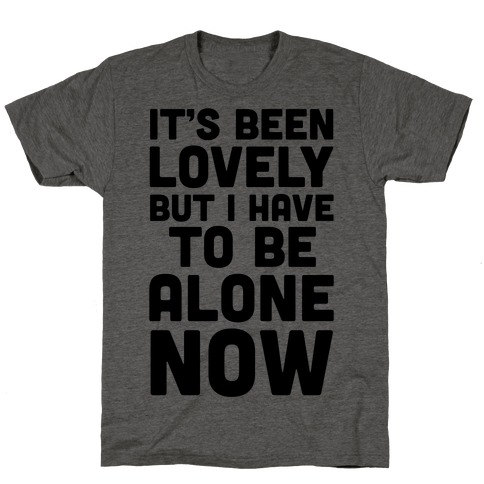 It's Been Lovely But I Have To Be Alone Now T-Shirt