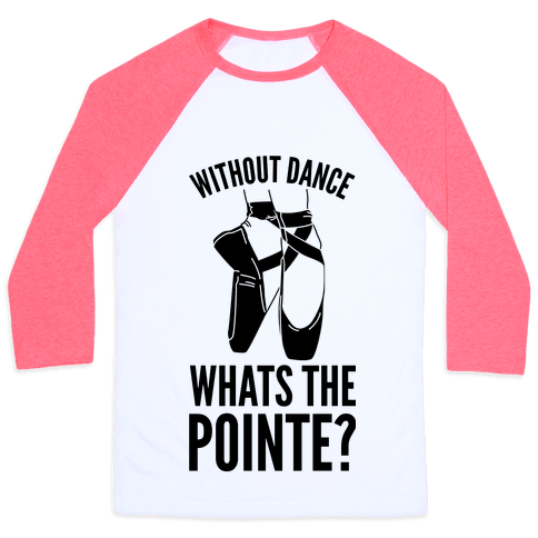 Without Dance Whats the Pointe Baseball Tee