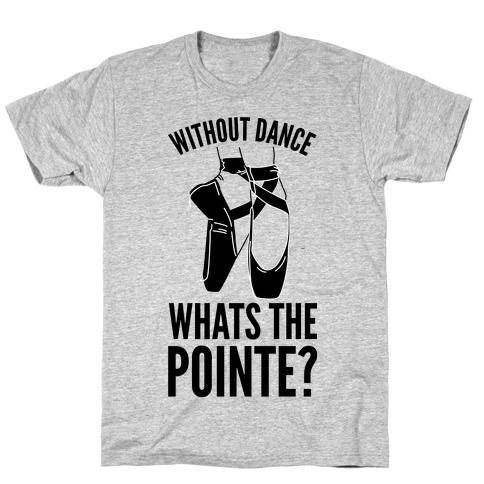Without Dance Whats the Pointe T-Shirt