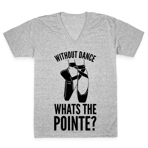 Without Dance Whats the Pointe V-Neck Tee Shirt