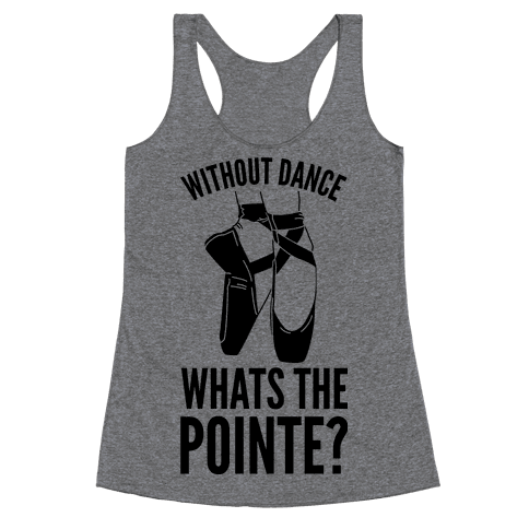Without Dance Whats the Pointe Racerback Tank Top