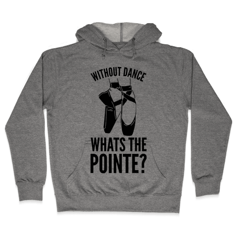 Without Dance Whats the Pointe Hooded Sweatshirt