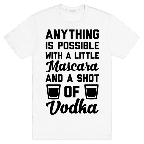 Anything Is Possible With A Little Mascara And A Shot Of Vodka Mens T-Shirt