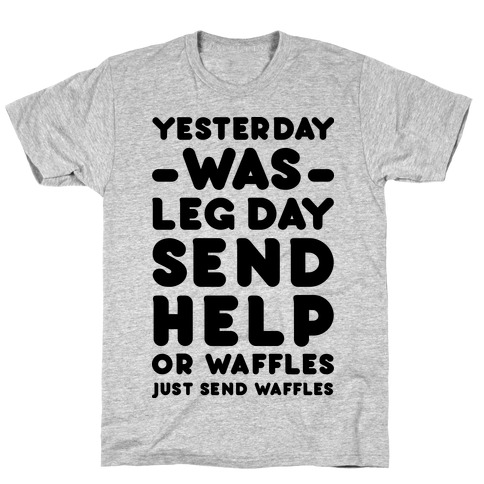 Yesterday Was Leg Day Send Help Or Waffles T-Shirt