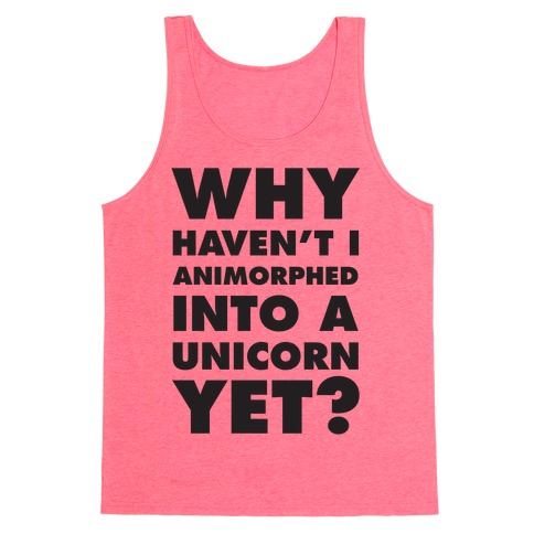 Why Haven't I Animorphed Into A Unicorn Yet? Tank Top