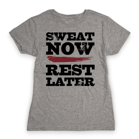 Sweat Now, Rest Later Womens T-Shirt