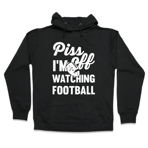 Piss Off I'm Watching Football Hooded Sweatshirt