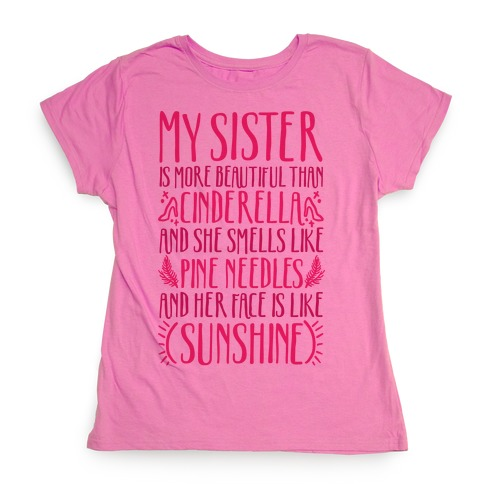 My Sister Is More Beautiful Than Cinderella Smells Like Pine Needles and Has a Face Like Sunshine Womens T-Shirt
