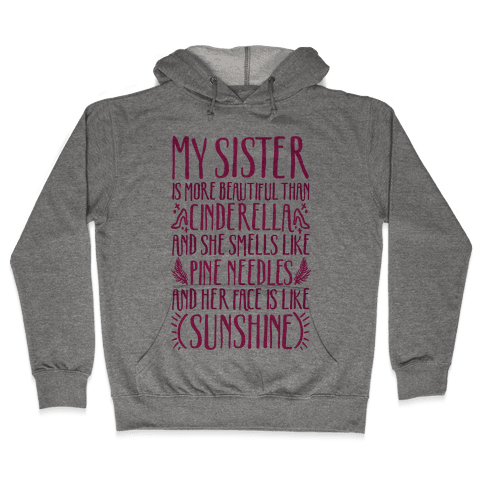 My Sister Is More Beautiful Than Cinderella Smells Like Pine Needles and Has a Face Like Sunshine Hooded Sweatshirt