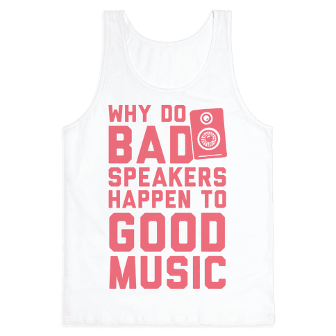 Why Do Bad Speakers Happen To Good Music Tank Top