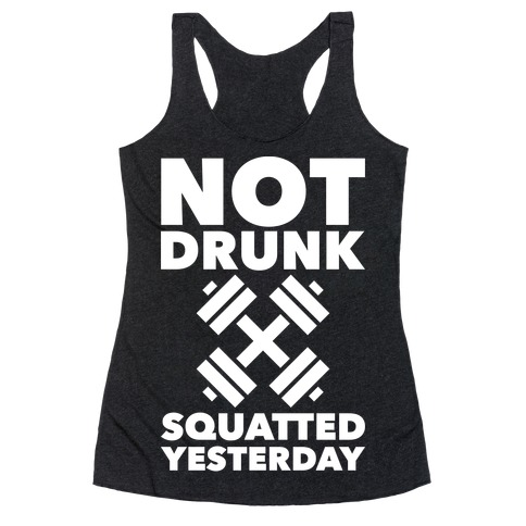 Not Drunk Squatted Yesterday Racerback Tank Top