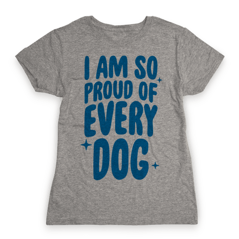 I Am So Proud Of Every Dog Womens T-Shirt
