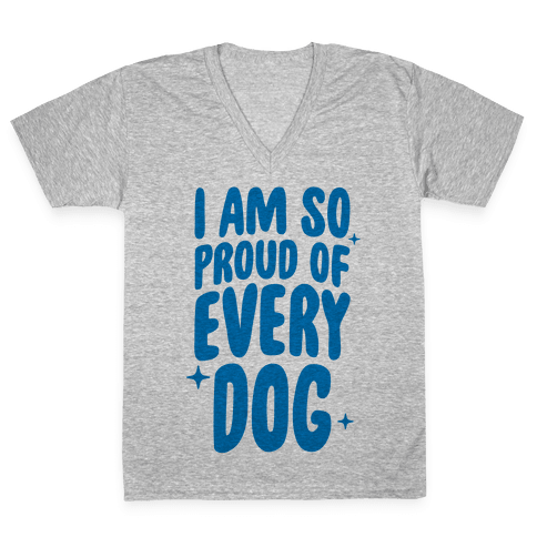 I Am So Proud Of Every Dog V-Neck Tee Shirt