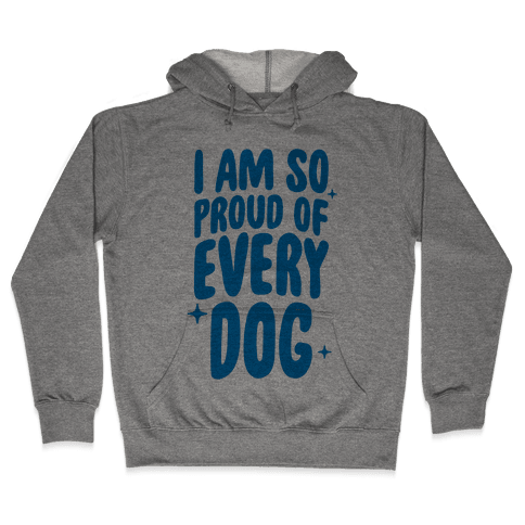 I Am So Proud Of Every Dog Hooded Sweatshirt