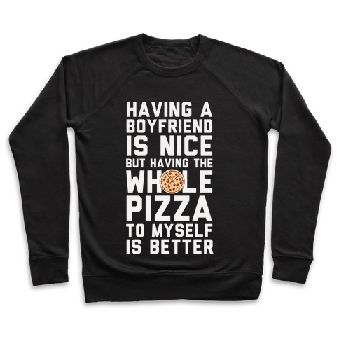 Having A Boyfriend Is Nice But Having The Whole Pizza Pullover