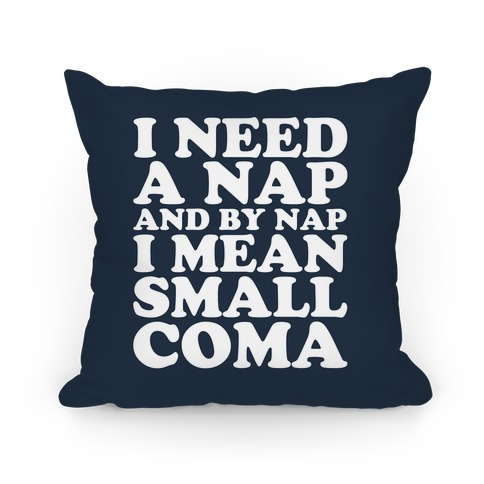 I Need A Nap And By Nap I Mean Small Coma Pillow Pillow