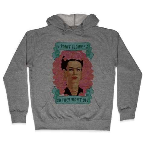 Frida Khalo (I Paint Flowers So They Won't Die) Hooded Sweatshirt