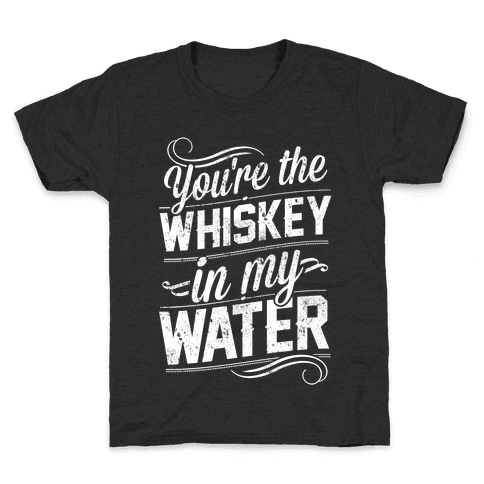 You're The Whiskey In My Water Kids T-Shirt