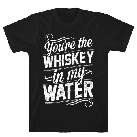 You're The Whiskey In My Water Mens T-Shirt