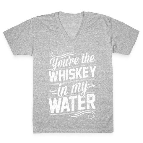 You're The Whiskey In My Water V-Neck Tee Shirt