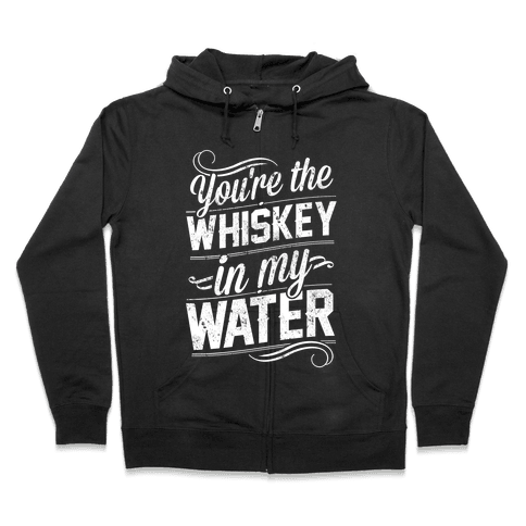 You're The Whiskey In My Water Zip Hoodie