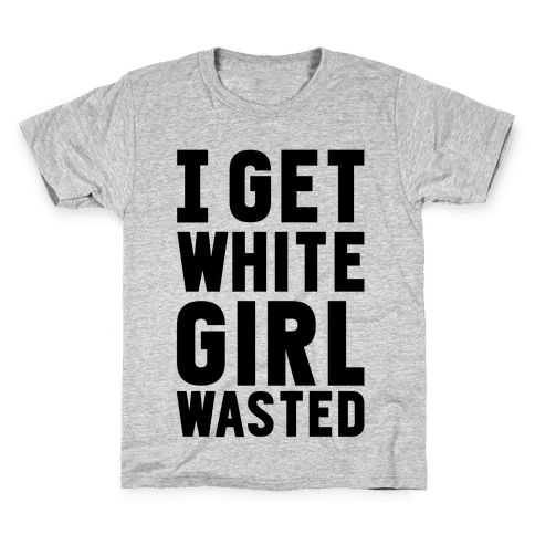 I Get White Girl Wasted Kids T-Shirt