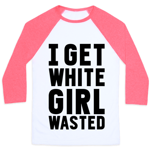 I Get White Girl Wasted Baseball Tee