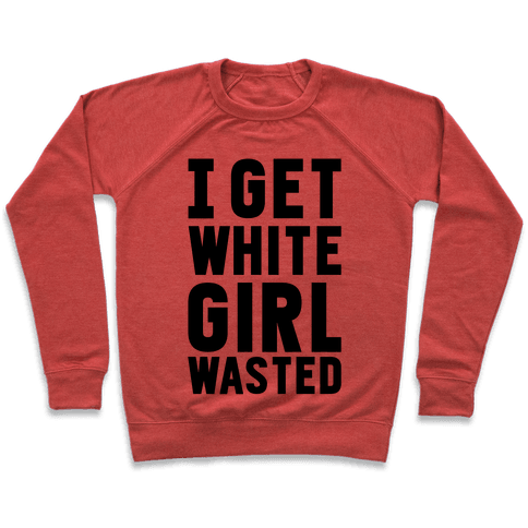 I Get White Girl Wasted Pullover