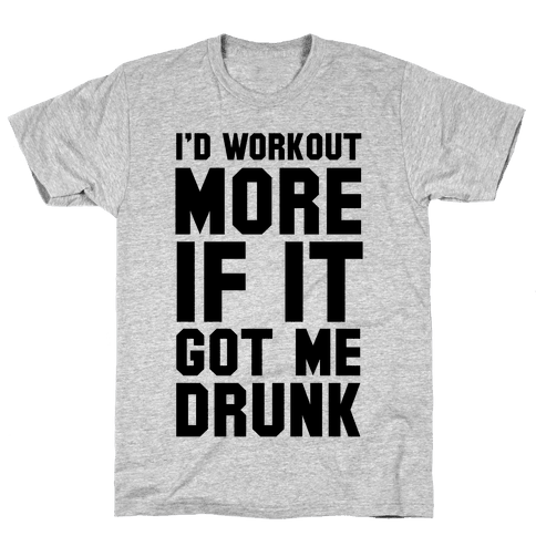 I'd Workout More if it Got me Drunk Mens T-Shirt